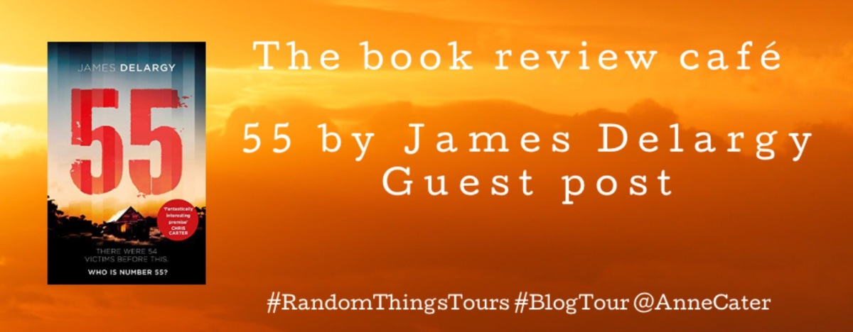 55 by James Delargy #WhoIsFiftyFive?  @JDelargyAuthor @SimonSchusterUK #GuestPost #RandomThingsTours #BlogTour @AnneCater